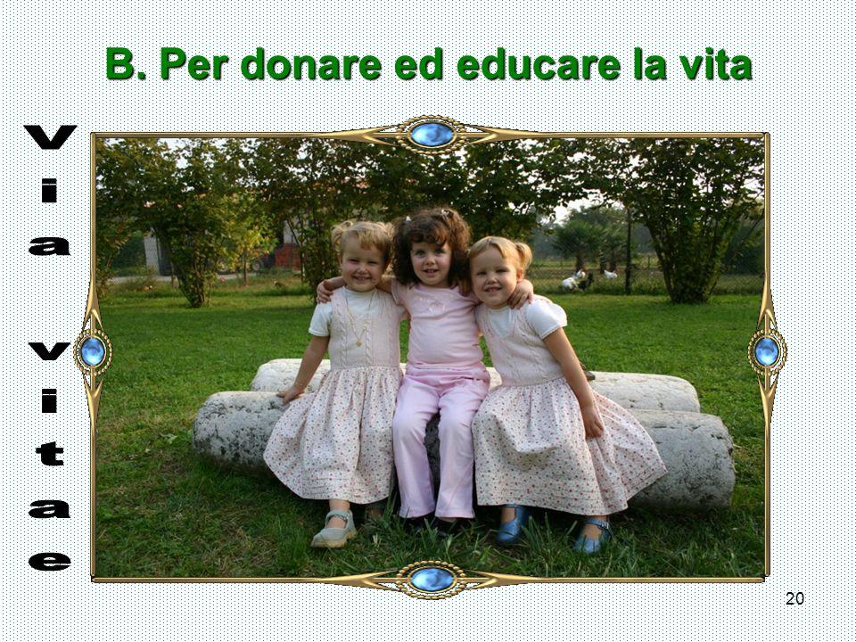 B. Per donare ed educare la vita