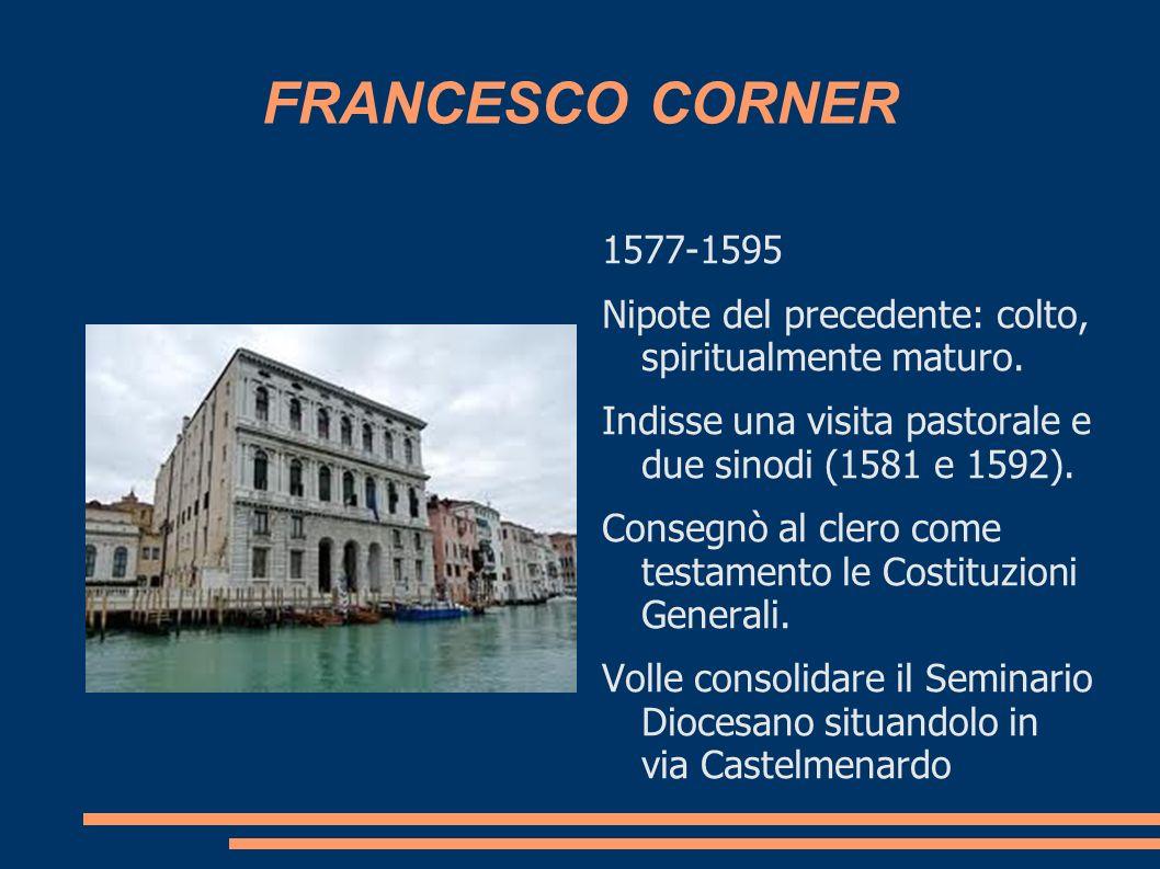 FRANCESCO CORNER 1577-1595. Nipote del precedente: colto, spiritualmente maturo. Indisse una visita pastorale e due sinodi (1581 e 1592).