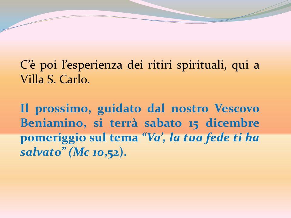 C'è poi l'esperienza dei ritiri spirituali, qui a Villa S. Carlo.