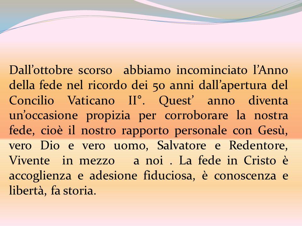 Dall'ottobre scorso abbiamo incominciato l'Anno della fede nel ricordo dei 50 anni dall'apertura del Concilio Vaticano II°.