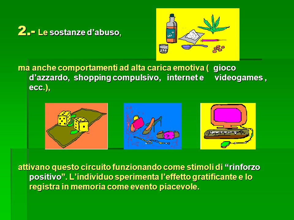2.- Le sostanze d'abuso, ma anche comportamenti ad alta carica emotiva ( gioco d'azzardo, shopping compulsivo, internet e videogames , ecc.),