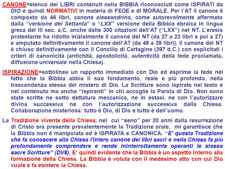 CANONE=elenco dei LIBRI contenuti nella BIBBIA riconosciuti come ISPIRATI da DIO e quindi NORMATIVI in materia di FEDE e di MORALE. Per l'AT il canone è composto da 46 libri, canone alessandrino, come autorevolmente affermato dalla versione dei Settanta o LXX versione della Bibbia ebraica in lingua greca del III sec. a.C. anche dalle 300 citazioni dell'AT ( LXX ) nel NT. L'eresia protestante ha ridotto inizialmente il canone del NT (da 27 a 23 libri e poi a 27) e amputato definitivamente il canone dell'AT (da 46 a 39 libri). Il canone del NT è chiuso definitivamente con il Concilio di Cartagine (397 d.C.) con esplicitati i criteri di canonicità (antichità, apostolicità, autenticità della fede proclamata, diffusione universale nella Chiesa).