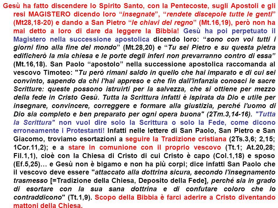 Gesù ha fatto discendere lo Spirito Santo, con la Pentecoste, sugli Apostoli e gli resi MAGISTERO dicendo loro insegnate , rendete discepole tutte le genti (Mt28,18-20) e dando a San Pietro le chiavi del regno (Mt.16,19), però non ha mai detto a loro di dare da leggere la Bibbia.