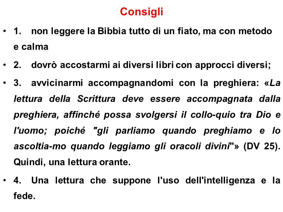 Consigli 1. non leggere la Bibbia tutto di un fiato, ma con metodo e calma. 2. dovrò accostarmi ai diversi libri con approcci diversi;