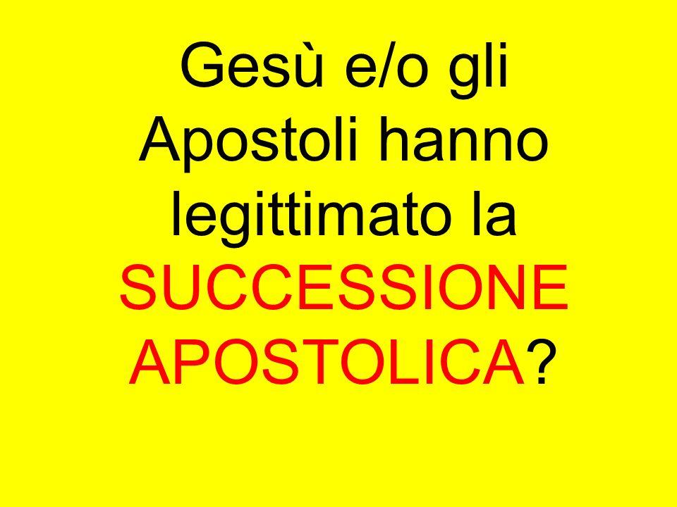 Gesù e/o gli Apostoli hanno legittimato la SUCCESSIONE APOSTOLICA