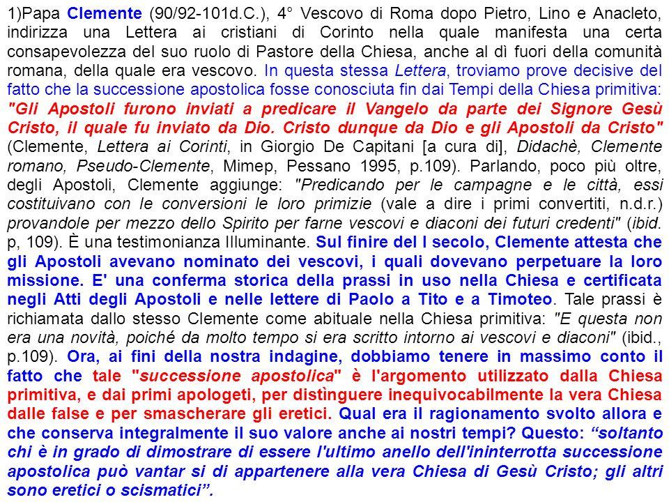 1)Papa Clemente (90/92-101d.C.), 4° Vescovo di Roma dopo Pietro, Lino e Anacleto, indirizza una Lettera ai cristiani di Corinto nella quale manifesta una certa consapevolezza del suo ruolo di Pastore della Chiesa, anche al dì fuori della comunità romana, della quale era vescovo.