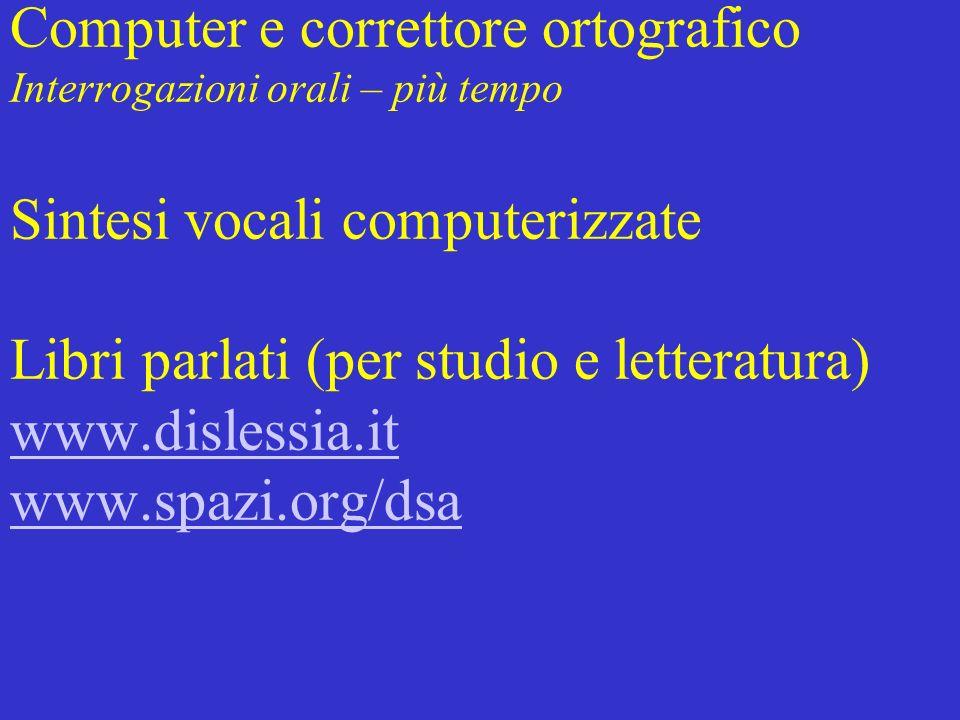 Computer e correttore ortografico Interrogazioni orali – più tempo Sintesi vocali computerizzate Libri parlati (per studio e letteratura) www.dislessia.it www.spazi.org/dsa