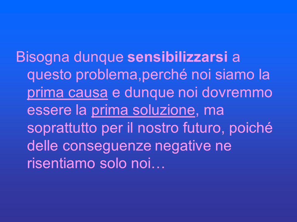 Bisogna dunque sensibilizzarsi a questo problema,perché noi siamo la prima causa e dunque noi dovremmo essere la prima soluzione, ma soprattutto per il nostro futuro, poiché delle conseguenze negative ne risentiamo solo noi…