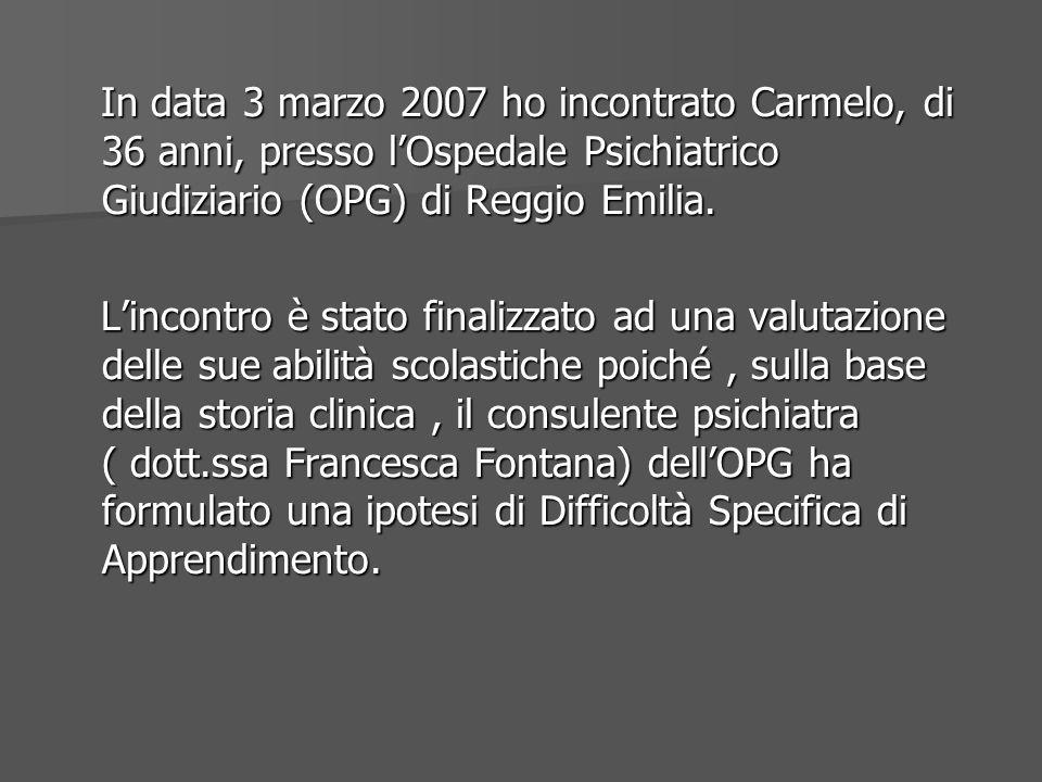 In data 3 marzo 2007 ho incontrato Carmelo, di 36 anni, presso l'Ospedale Psichiatrico Giudiziario (OPG) di Reggio Emilia.