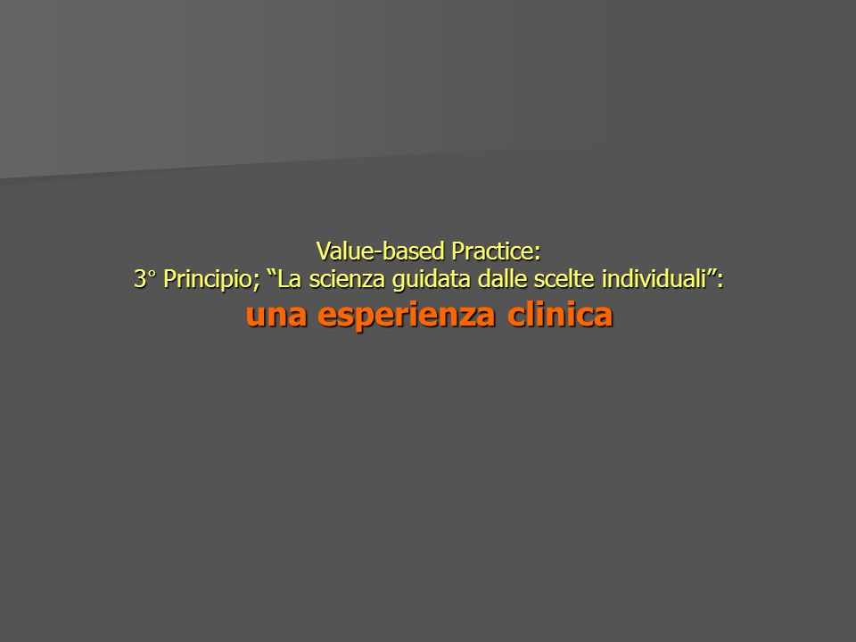 Value-based Practice: 3° Principio; La scienza guidata dalle scelte individuali : una esperienza clinica