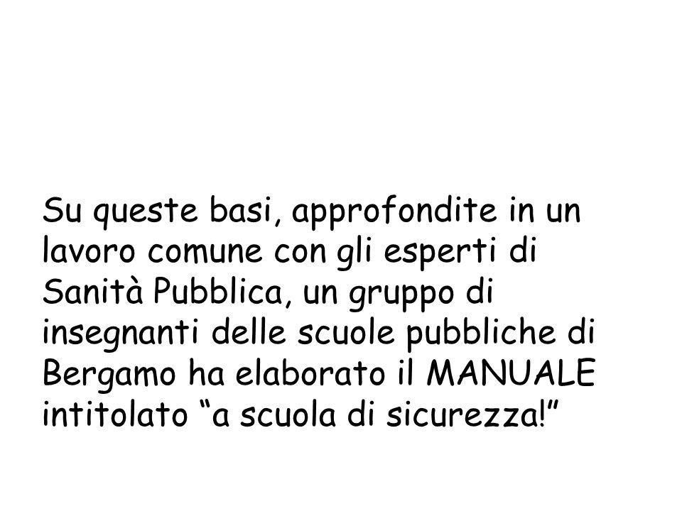 Su queste basi, approfondite in un lavoro comune con gli esperti di Sanità Pubblica, un gruppo di insegnanti delle scuole pubbliche di Bergamo ha elaborato il MANUALE intitolato a scuola di sicurezza!