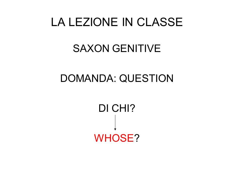 LA LEZIONE IN CLASSE SAXON GENITIVE DOMANDA: QUESTION DI CHI WHOSE