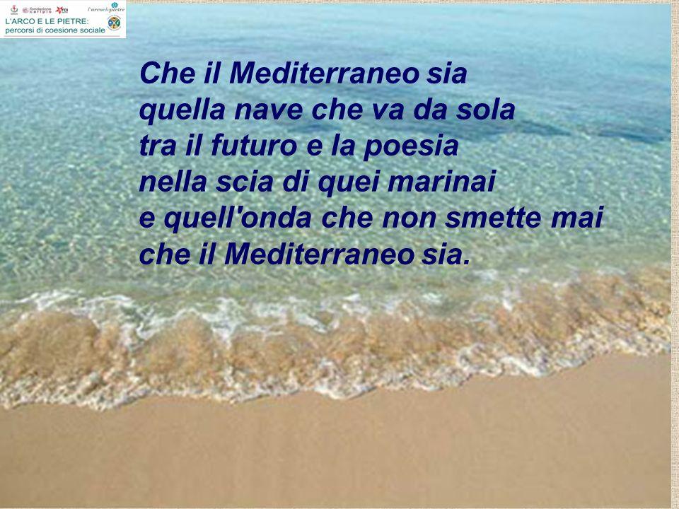 Che il Mediterraneo sia quella nave che va da sola tra il futuro e la poesia nella scia di quei marinai e quell onda che non smette mai che il Mediterraneo sia.