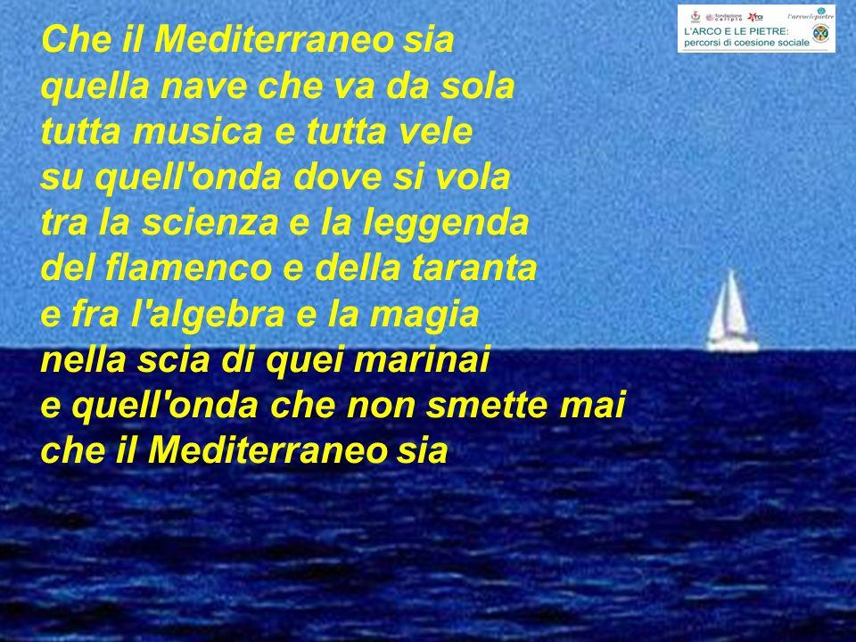 Che il Mediterraneo sia quella nave che va da sola tutta musica e tutta vele su quell onda dove si vola tra la scienza e la leggenda del flamenco e della taranta e fra l algebra e la magia nella scia di quei marinai e quell onda che non smette mai che il Mediterraneo sia