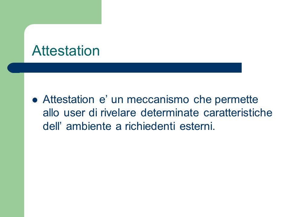 Attestation Attestation e' un meccanismo che permette allo user di rivelare determinate caratteristiche dell' ambiente a richiedenti esterni.