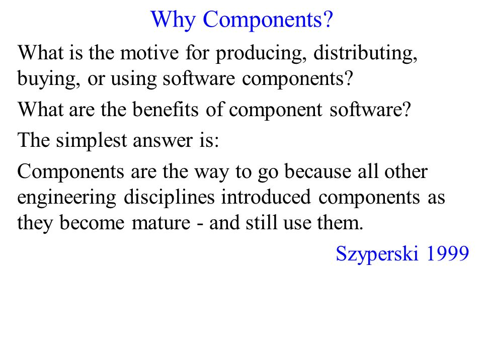 Why Components What is the motive for producing, distributing, buying, or using software components