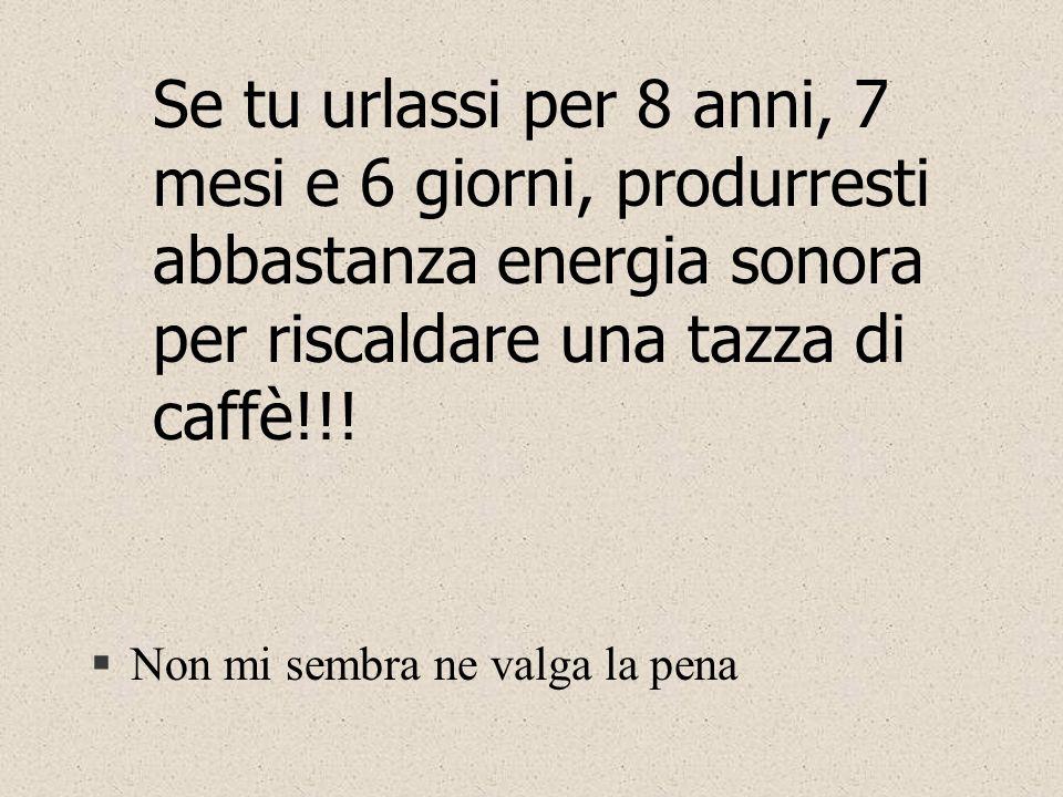 Se tu urlassi per 8 anni, 7 mesi e 6 giorni, produrresti abbastanza energia sonora per riscaldare una tazza di caffè!!!