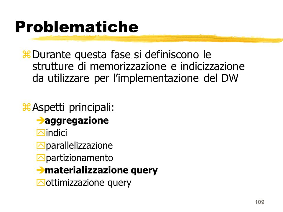 Problematiche Durante questa fase si definiscono le strutture di memorizzazione e indicizzazione da utilizzare per l'implementazione del DW.
