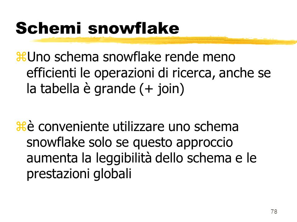 Schemi snowflake Uno schema snowflake rende meno efficienti le operazioni di ricerca, anche se la tabella è grande (+ join)