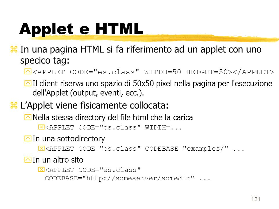 Applet e HTML In una pagina HTML si fa riferimento ad un applet con uno specico tag: <APPLET CODE= es.class WITDH=50 HEIGHT=50></APPLET>