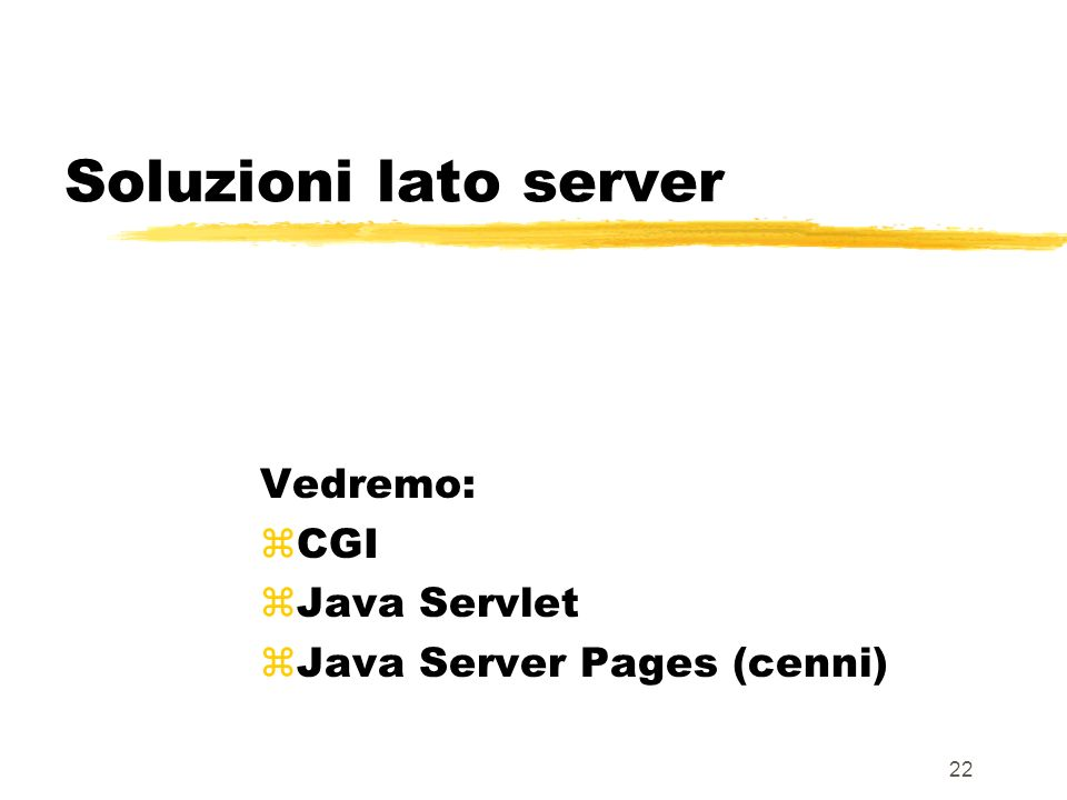Vedremo: CGI Java Servlet Java Server Pages (cenni)