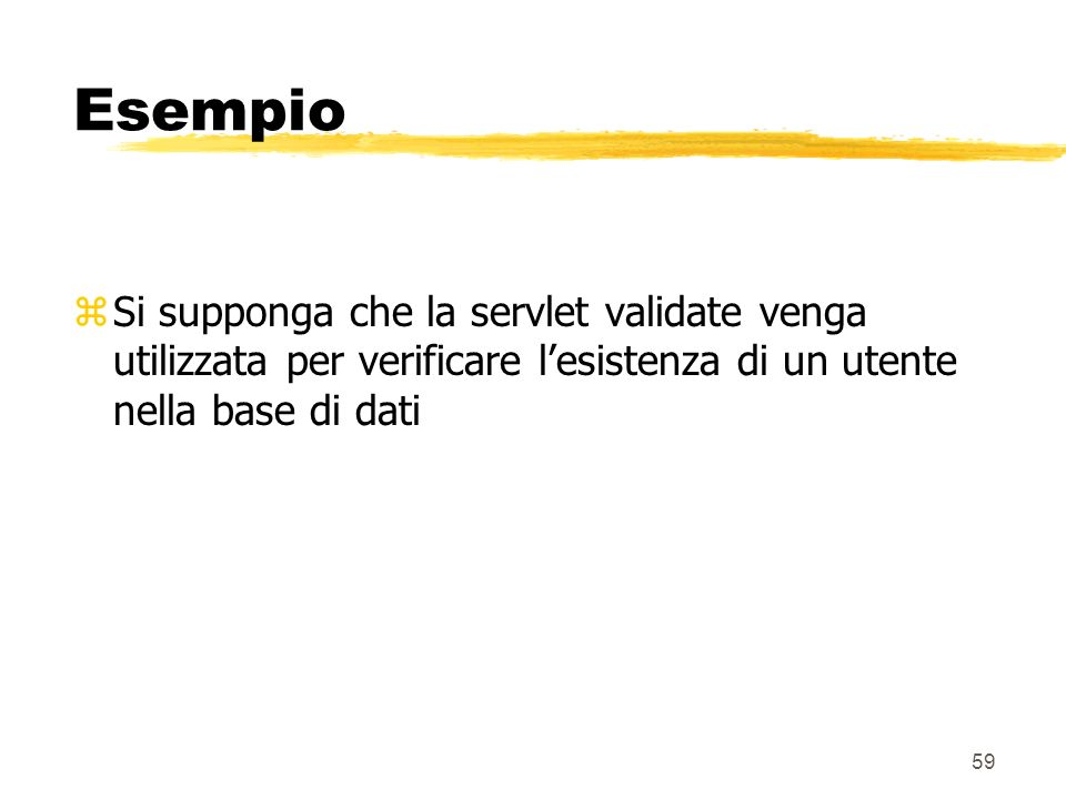 Esempio Si supponga che la servlet validate venga utilizzata per verificare l'esistenza di un utente nella base di dati.