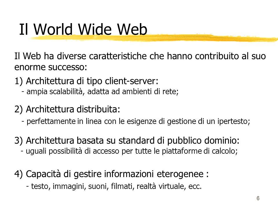 Il World Wide Web Il Web ha diverse caratteristiche che hanno contribuito al suo enorme successo: 1) Architettura di tipo client-server: