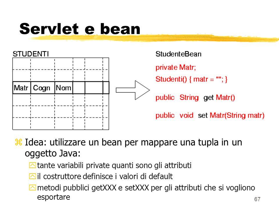 Servlet e bean Idea: utilizzare un bean per mappare una tupla in un oggetto Java: tante variabili private quanti sono gli attributi.
