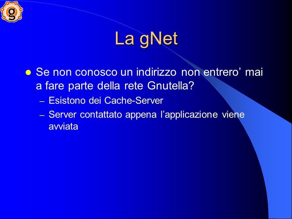La gNet Se non conosco un indirizzo non entrero' mai a fare parte della rete Gnutella Esistono dei Cache-Server.