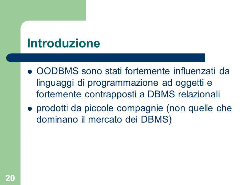 Introduzione OODBMS sono stati fortemente influenzati da linguaggi di programmazione ad oggetti e fortemente contrapposti a DBMS relazionali.