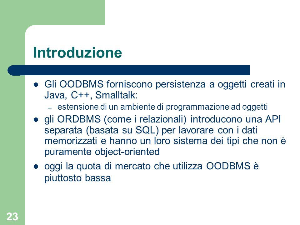 Introduzione Gli OODBMS forniscono persistenza a oggetti creati in Java, C++, Smalltalk: estensione di un ambiente di programmazione ad oggetti.