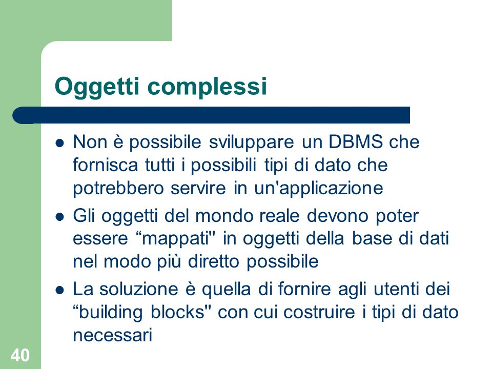 Oggetti complessiNon è possibile sviluppare un DBMS che fornisca tutti i possibili tipi di dato che potrebbero servire in un applicazione.