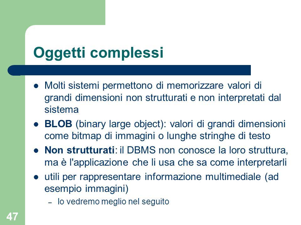 Oggetti complessi Molti sistemi permettono di memorizzare valori di grandi dimensioni non strutturati e non interpretati dal sistema.