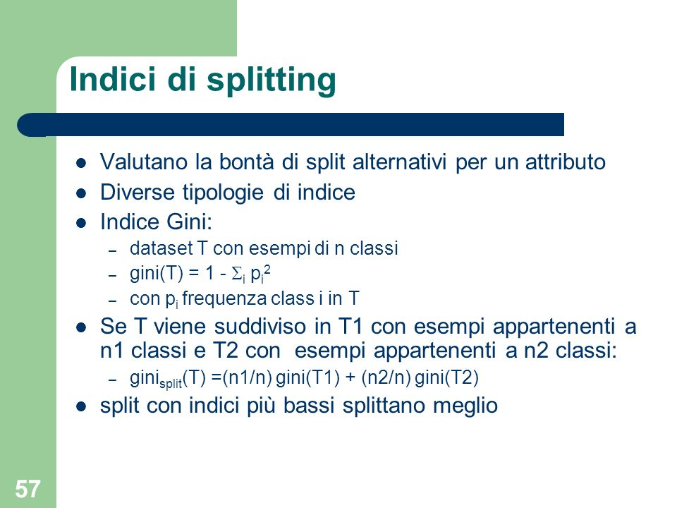 Indici di splitting Valutano la bontà di split alternativi per un attributo. Diverse tipologie di indice.