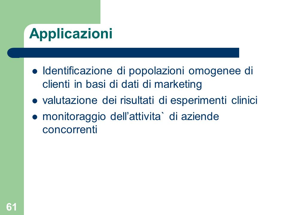 Applicazioni Identificazione di popolazioni omogenee di clienti in basi di dati di marketing. valutazione dei risultati di esperimenti clinici.