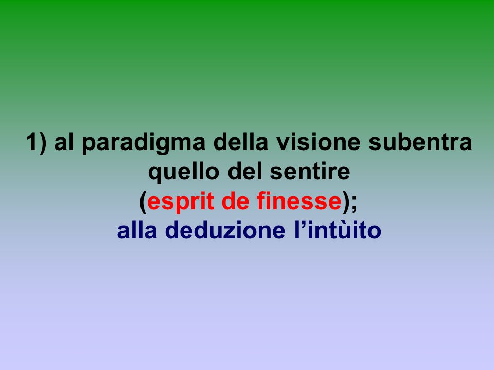 1) al paradigma della visione subentra quello del sentire (esprit de finesse); alla deduzione l'intùito