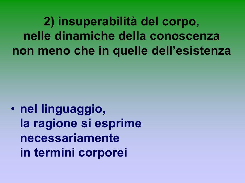 2) insuperabilità del corpo, nelle dinamiche della conoscenza non meno che in quelle dell'esistenza