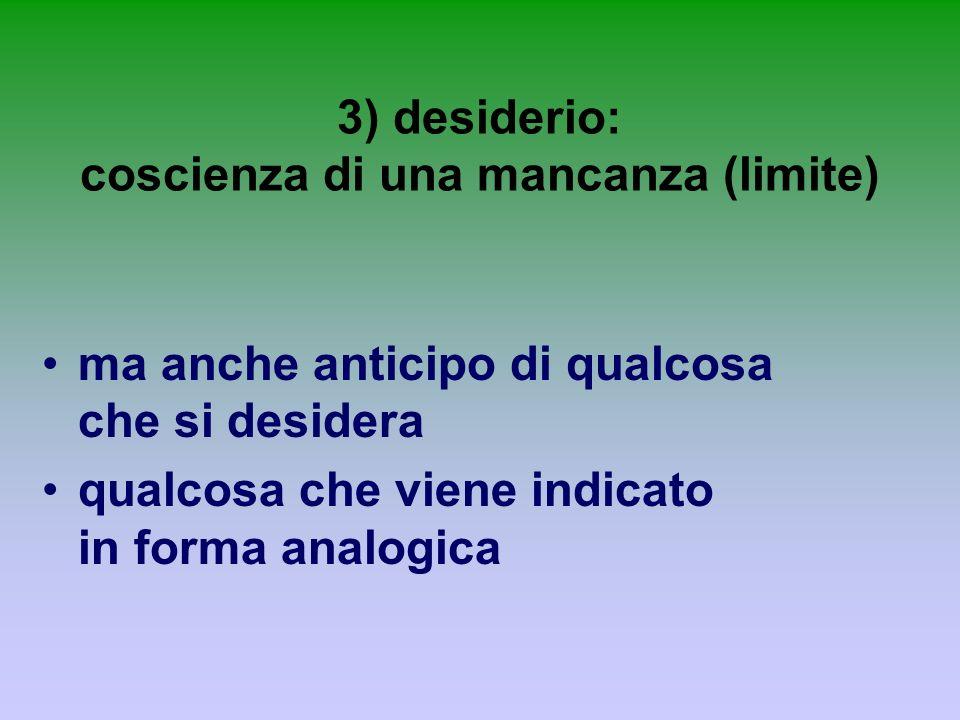 3) desiderio: coscienza di una mancanza (limite)