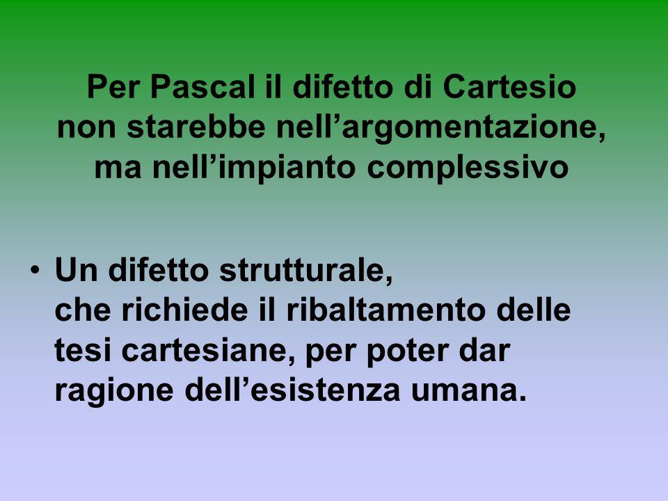 Per Pascal il difetto di Cartesio non starebbe nell'argomentazione, ma nell'impianto complessivo