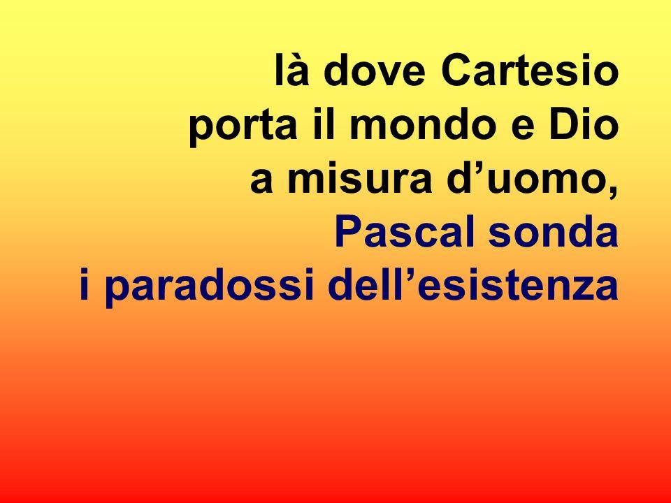là dove Cartesio porta il mondo e Dio a misura d'uomo, Pascal sonda i paradossi dell'esistenza