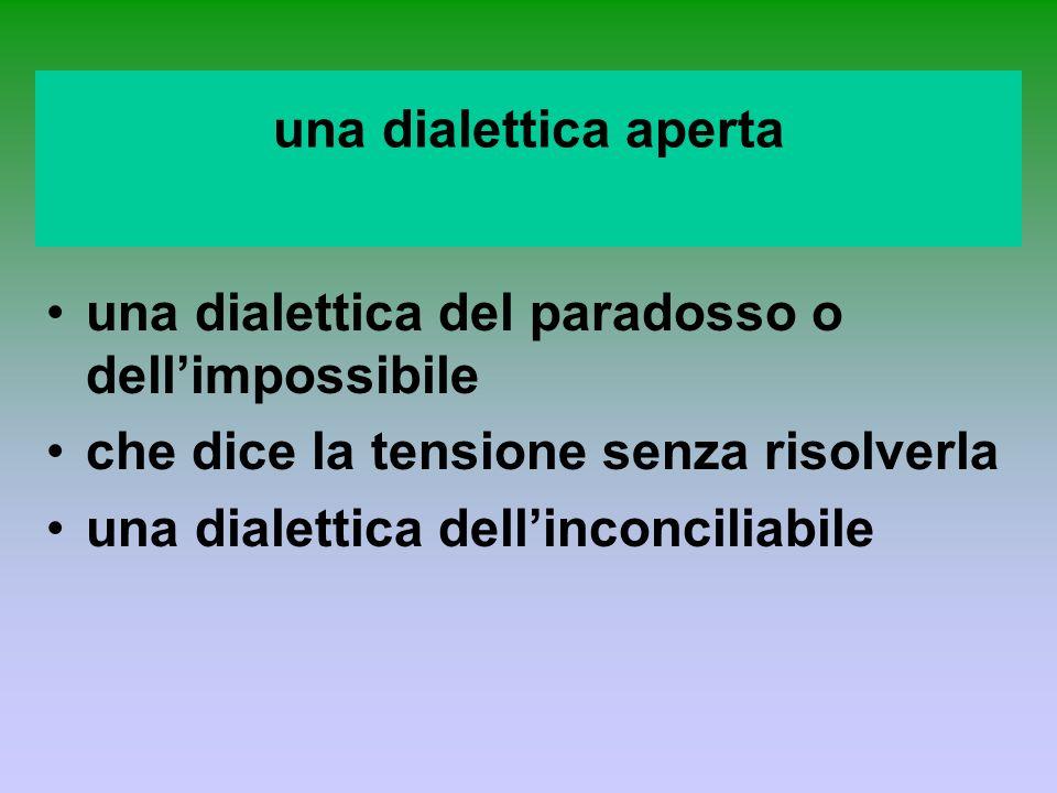 una dialettica apertauna dialettica del paradosso o dell'impossibile. che dice la tensione senza risolverla.
