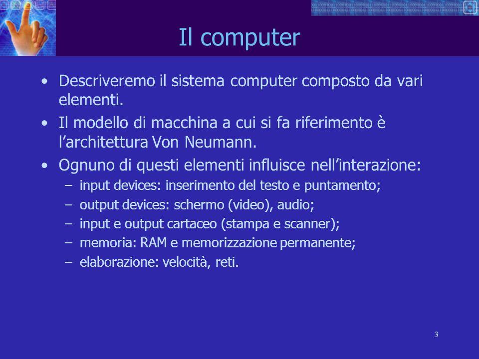 Il computer Descriveremo il sistema computer composto da vari elementi. Il modello di macchina a cui si fa riferimento è l'architettura Von Neumann.