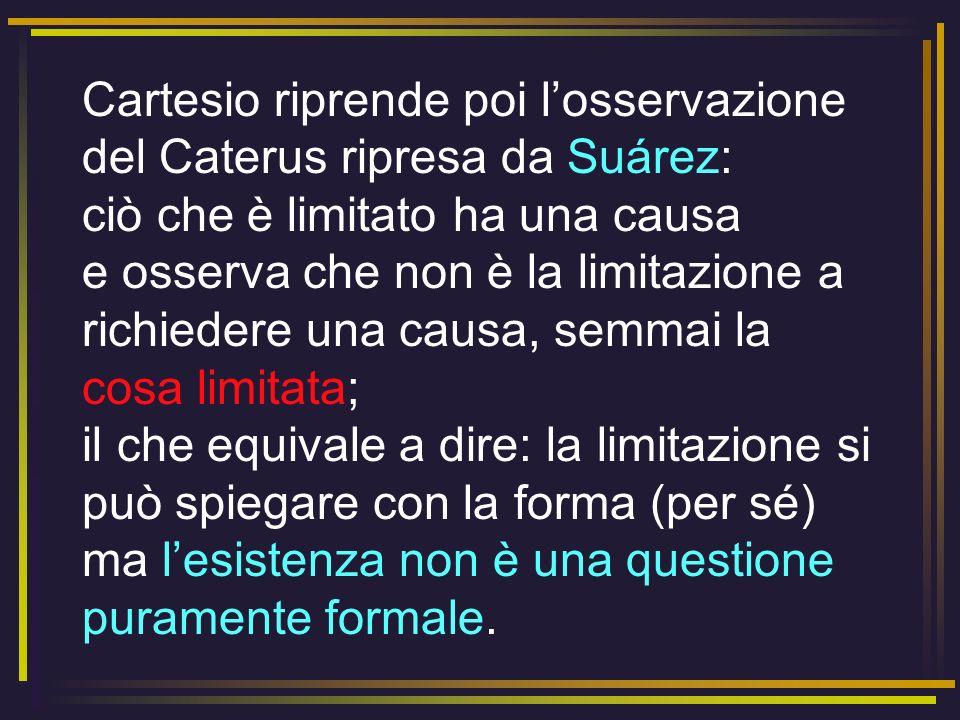 Cartesio riprende poi l'osservazione del Caterus ripresa da Suárez: ciò che è limitato ha una causa e osserva che non è la limitazione a richiedere una causa, semmai la cosa limitata; il che equivale a dire: la limitazione si può spiegare con la forma (per sé) ma l'esistenza non è una questione puramente formale.