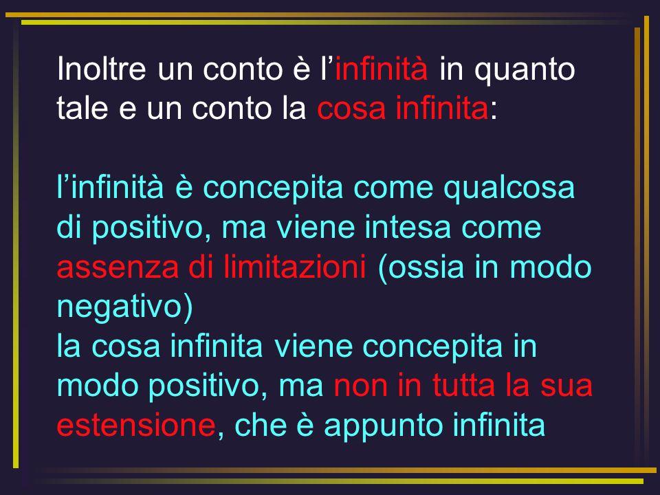 Inoltre un conto è l'infinità in quanto tale e un conto la cosa infinita: l'infinità è concepita come qualcosa di positivo, ma viene intesa come assenza di limitazioni (ossia in modo negativo) la cosa infinita viene concepita in modo positivo, ma non in tutta la sua estensione, che è appunto infinita