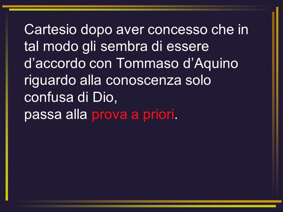 Cartesio dopo aver concesso che in tal modo gli sembra di essere d'accordo con Tommaso d'Aquino riguardo alla conoscenza solo confusa di Dio, passa alla prova a priori.