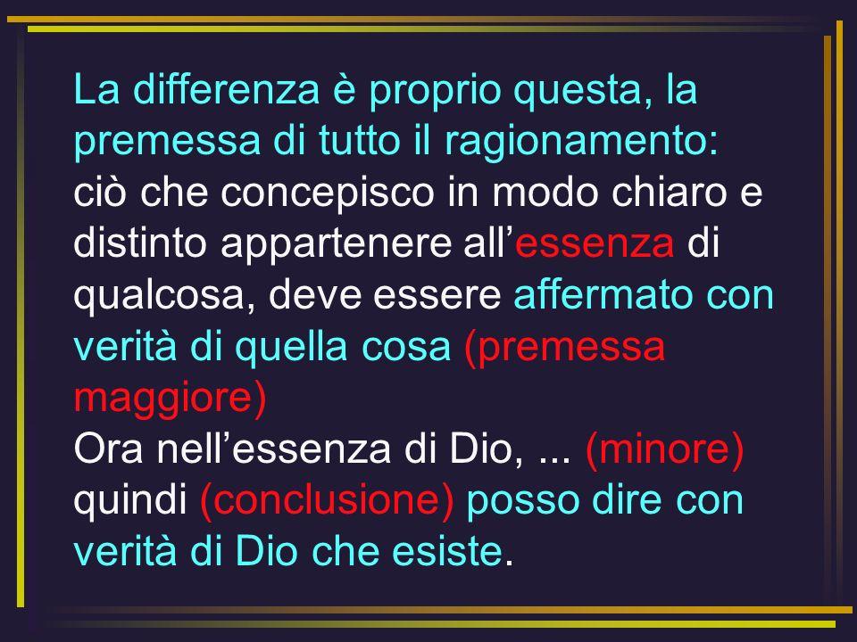 La differenza è proprio questa, la premessa di tutto il ragionamento: ciò che concepisco in modo chiaro e distinto appartenere all'essenza di qualcosa, deve essere affermato con verità di quella cosa (premessa maggiore) Ora nell'essenza di Dio, ...