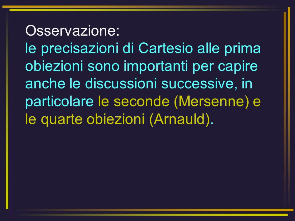Osservazione: le precisazioni di Cartesio alle prima obiezioni sono importanti per capire anche le discussioni successive, in particolare le seconde (Mersenne) e le quarte obiezioni (Arnauld).