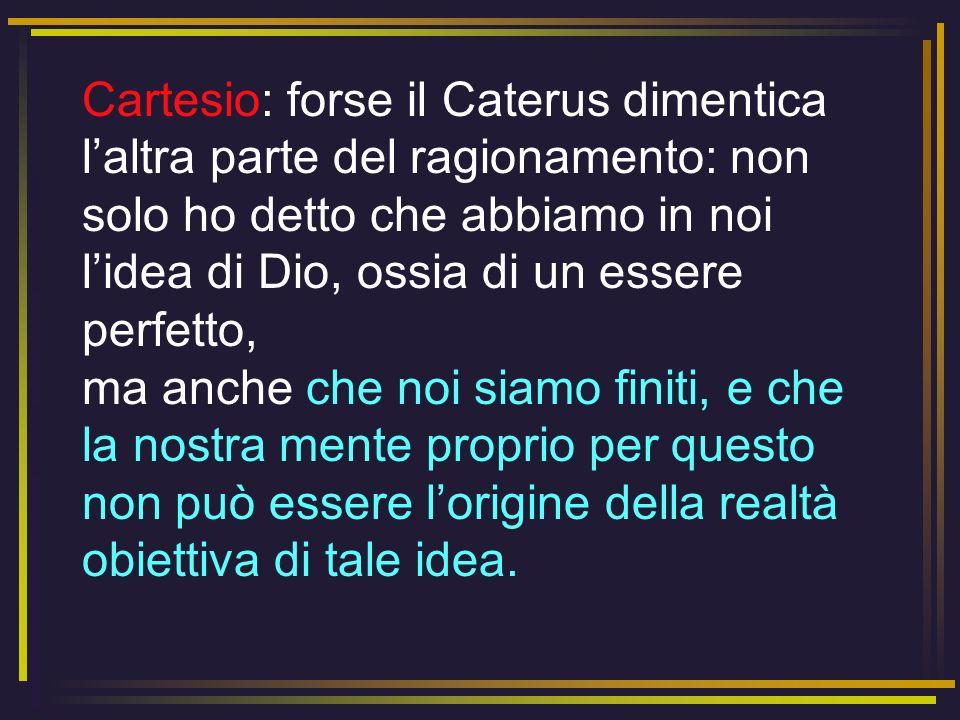 Cartesio: forse il Caterus dimentica l'altra parte del ragionamento: non solo ho detto che abbiamo in noi l'idea di Dio, ossia di un essere perfetto, ma anche che noi siamo finiti, e che la nostra mente proprio per questo non può essere l'origine della realtà obiettiva di tale idea.