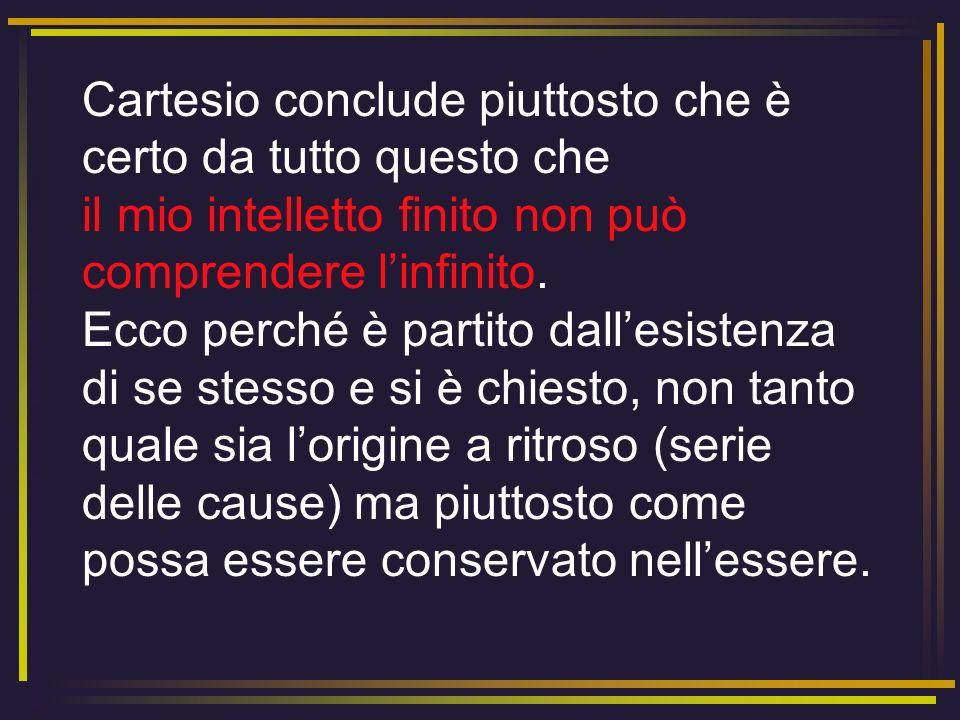 Cartesio conclude piuttosto che è certo da tutto questo che il mio intelletto finito non può comprendere l'infinito.