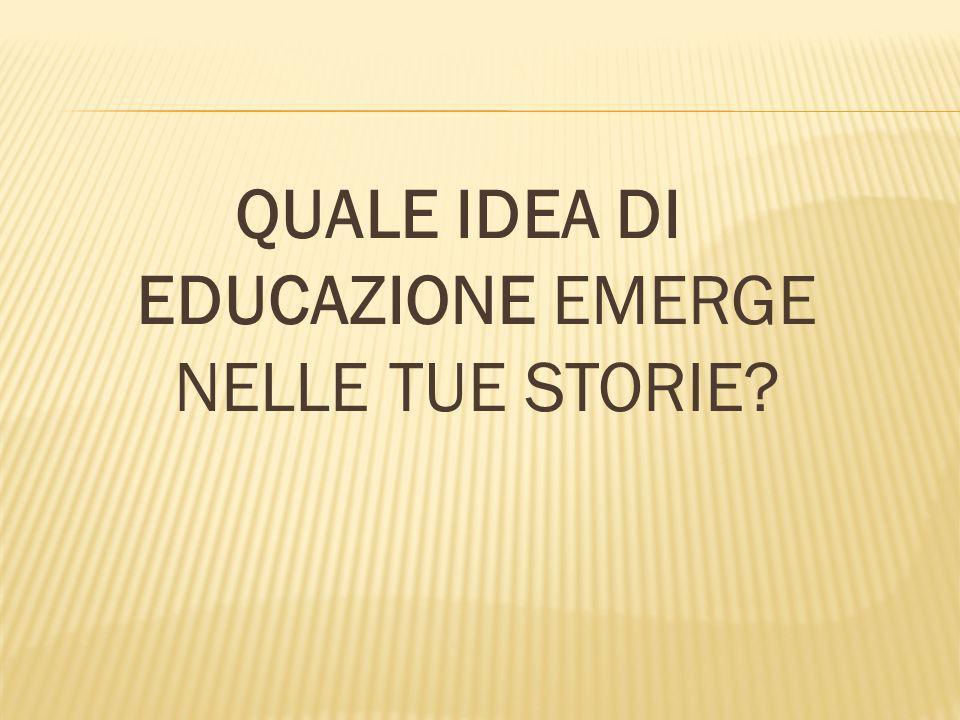 QUALE IDEA DI EDUCAZIONE EMERGE NELLE TUE STORIE